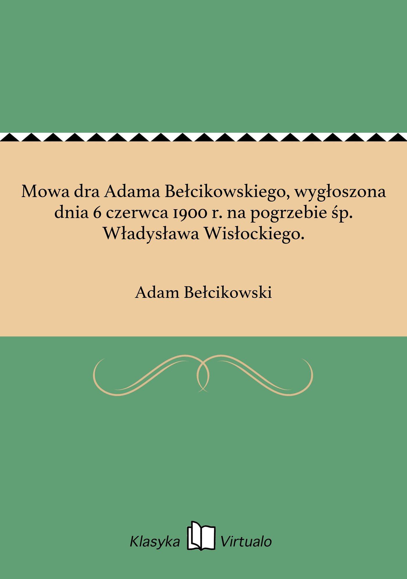 Mowa dra Adama Bełcikowskiego, wygłoszona dnia 6 czerwca 1900 r. na pogrzebie śp. Władysława Wisłockiego. - Ebook (Książka EPUB) do pobrania w formacie EPUB
