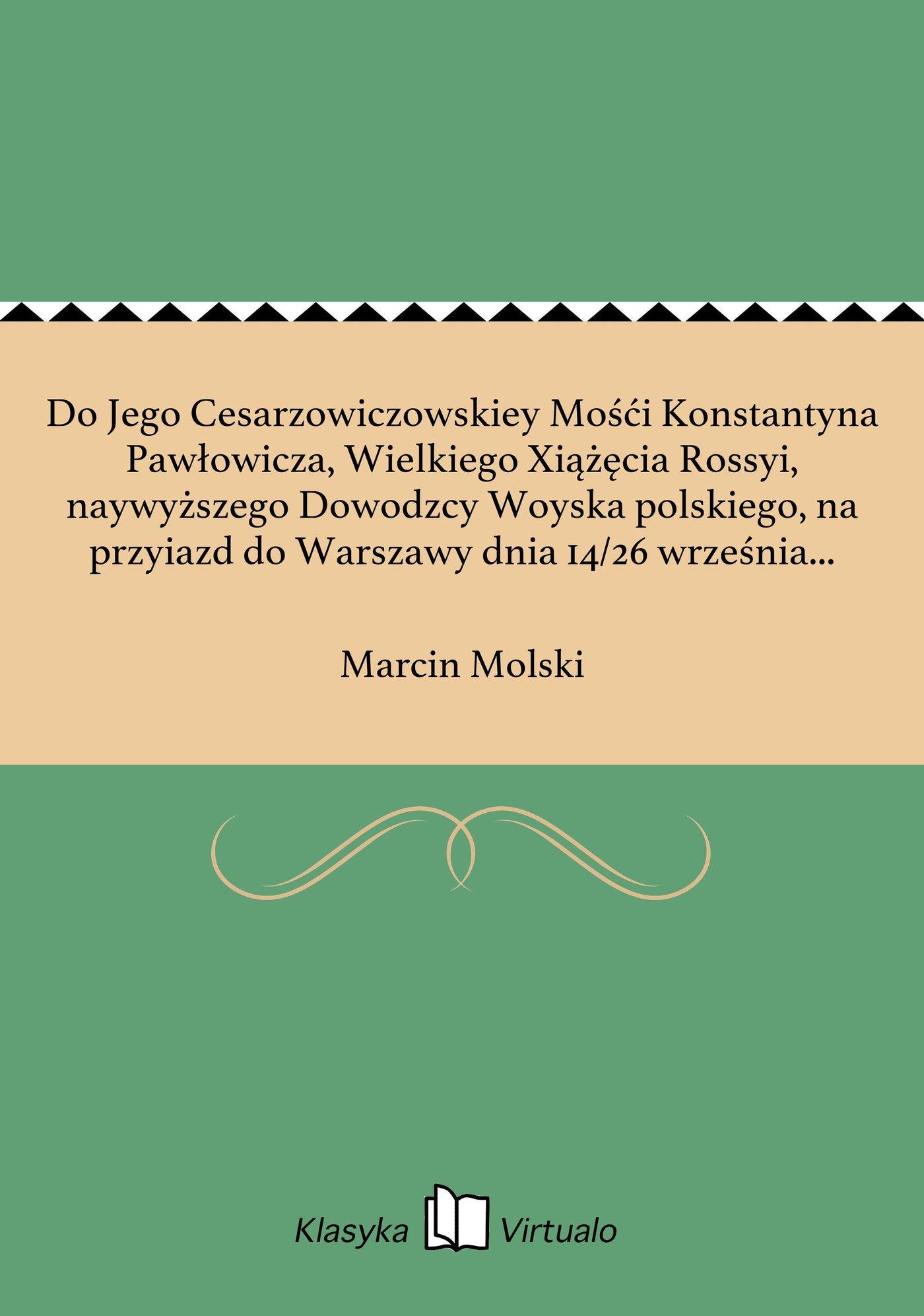 Do Jego Cesarzowiczowskiey Mośći Konstantyna Pawłowicza, Wielkiego Xiążęcia Rossyi, naywyższego Dowodzcy Woyska polskiego, na przyiazd do Warszawy dnia 14/26 września 1814 roku - Ebook (Książka EPUB) do pobrania w formacie EPUB