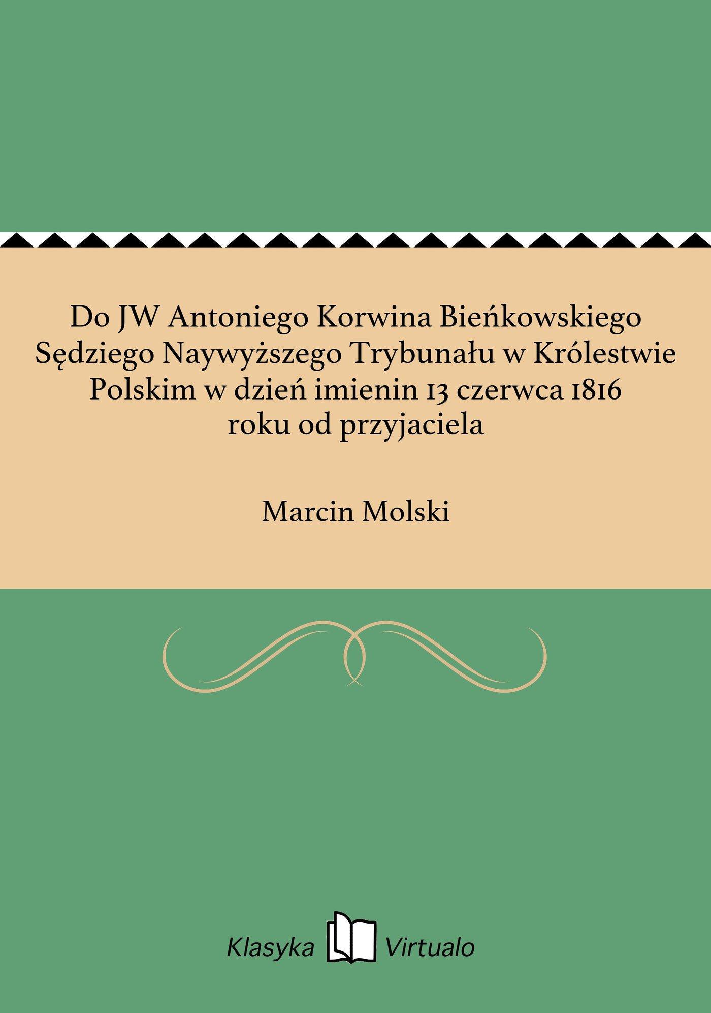 Do JW Antoniego Korwina Bieńkowskiego Sędziego Naywyższego Trybunału w Królestwie Polskim w dzień imienin 13 czerwca 1816 roku od przyjaciela - Ebook (Książka EPUB) do pobrania w formacie EPUB