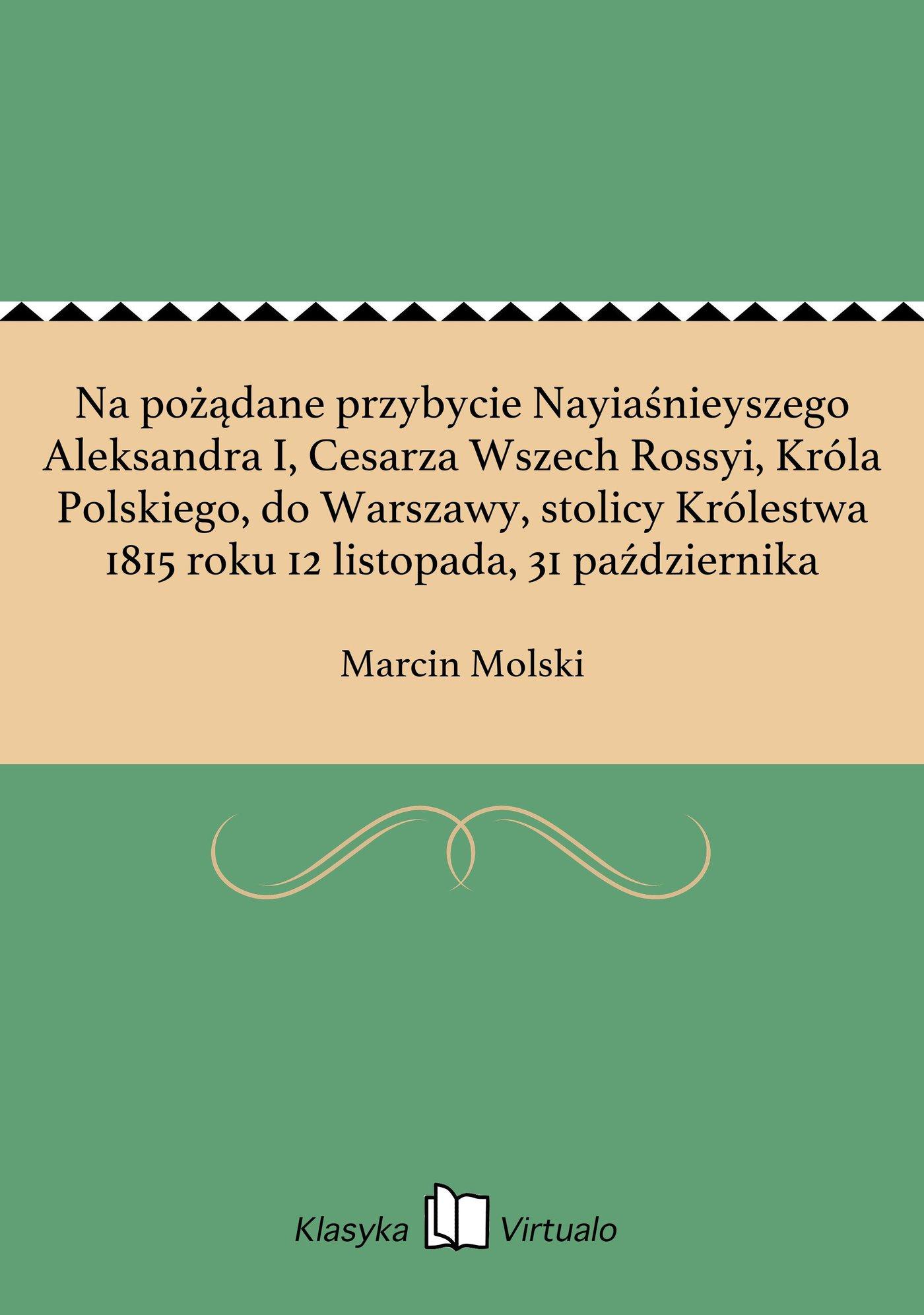 Na pożądane przybycie Nayiaśnieyszego Aleksandra I, Cesarza Wszech Rossyi, Króla Polskiego, do Warszawy, stolicy Królestwa 1815 roku 12 listopada, 31 października - Ebook (Książka EPUB) do pobrania w formacie EPUB