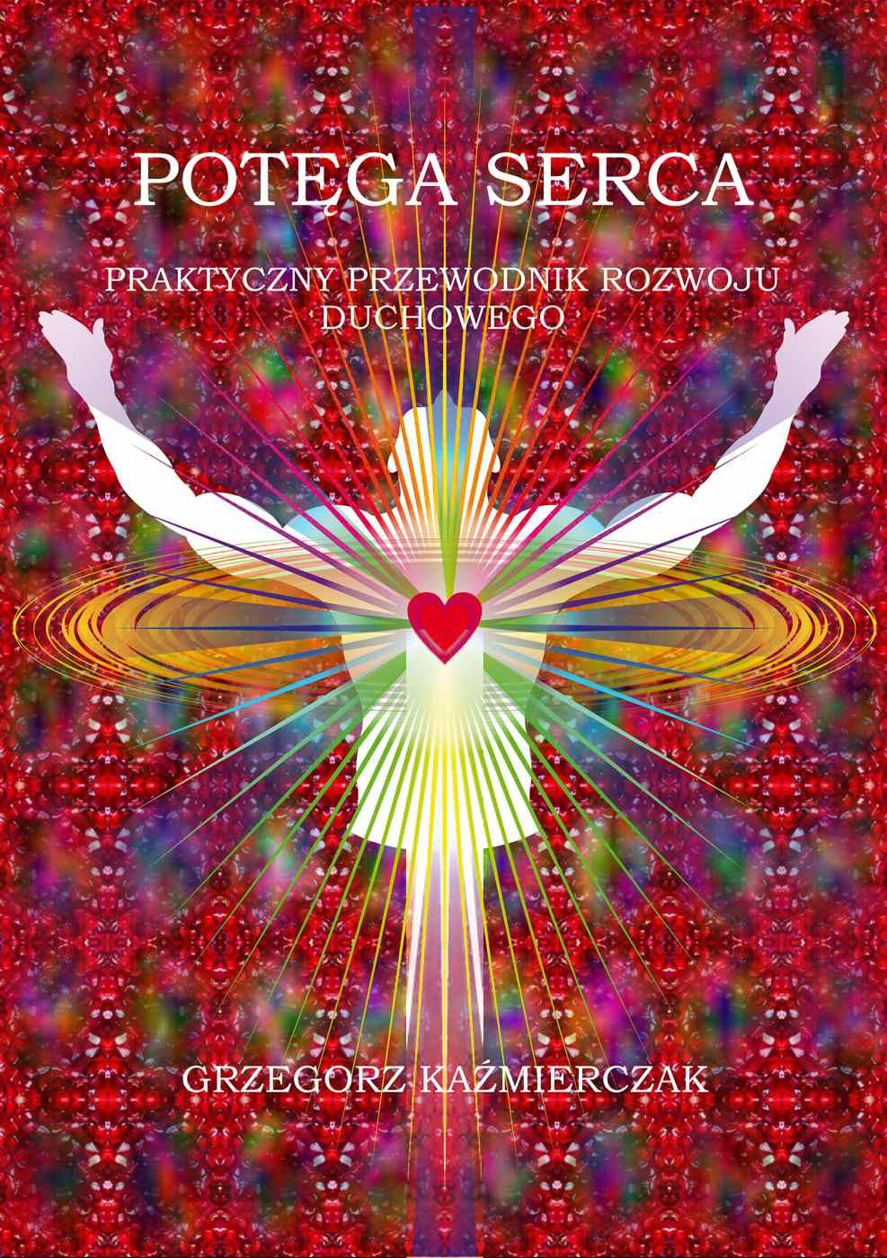 Potęga serca. Praktyczny przewodnik rozwoju duchowego - Ebook (Książka na Kindle) do pobrania w formacie MOBI