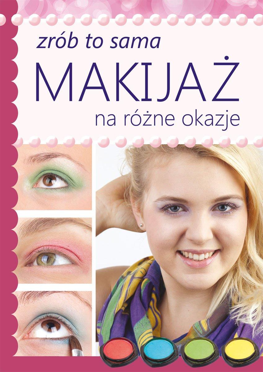 Makijaż na różne okazje. Zrób to sama - Ebook (Książka PDF) do pobrania w formacie PDF