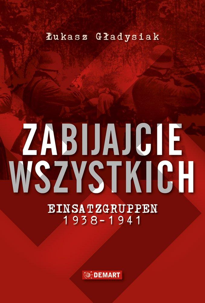 Zabijajcie wszystkich. Einsatzgruppen w latach 1938-1941 - Ebook (Książka na Kindle) do pobrania w formacie MOBI