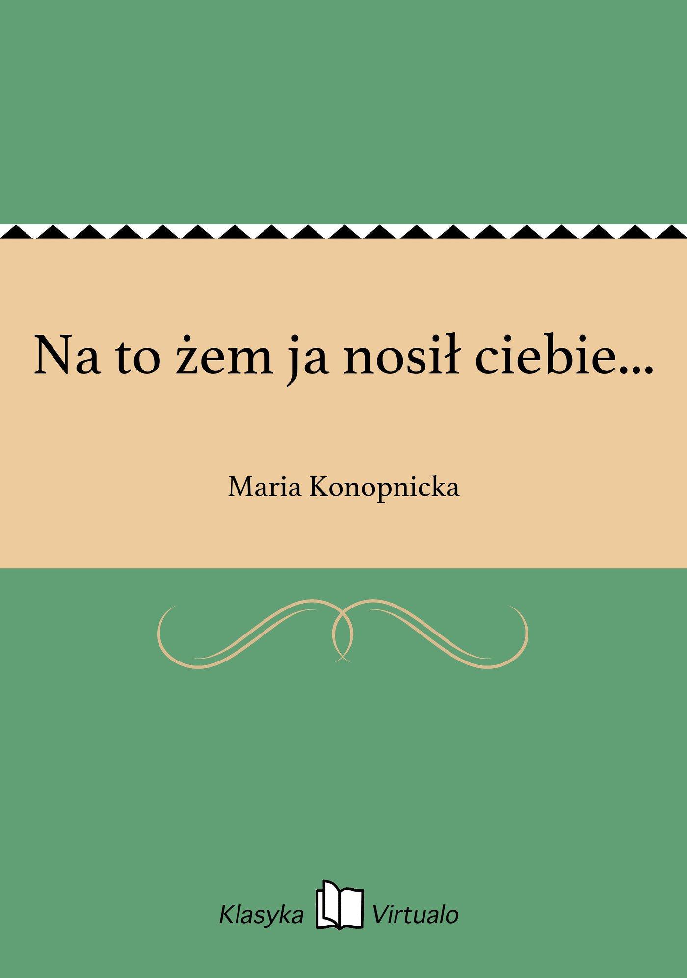 Na to żem ja nosił ciebie... - Ebook (Książka na Kindle) do pobrania w formacie MOBI