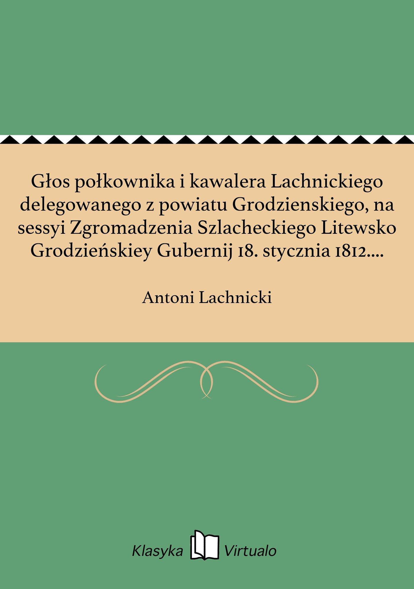 Głos połkownika i kawalera Lachnickiego delegowanego z powiatu Grodzienskiego, na sessyi Zgromadzenia Szlacheckiego Litewsko Grodzieńskiey Gubernij 18. stycznia 1812. roku miany. - Ebook (Książka na Kindle) do pobrania w formacie MOBI
