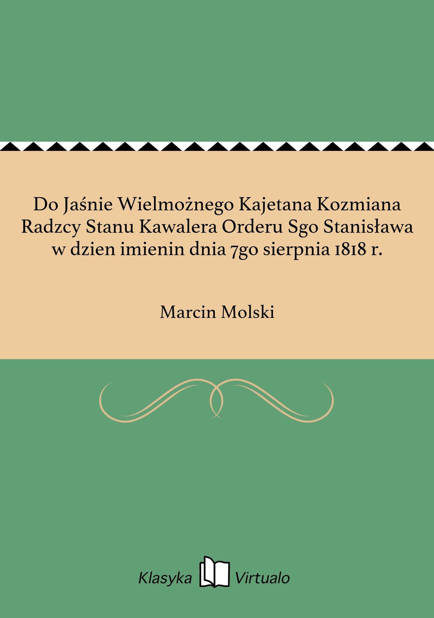 Do Jaśnie Wielmożnego Kajetana Kozmiana Radzcy Stanu Kawalera Orderu Sgo Stanisława w dzien imienin dnia 7go sierpnia 1818 r. - Ebook (Książka na Kindle) do pobrania w formacie MOBI