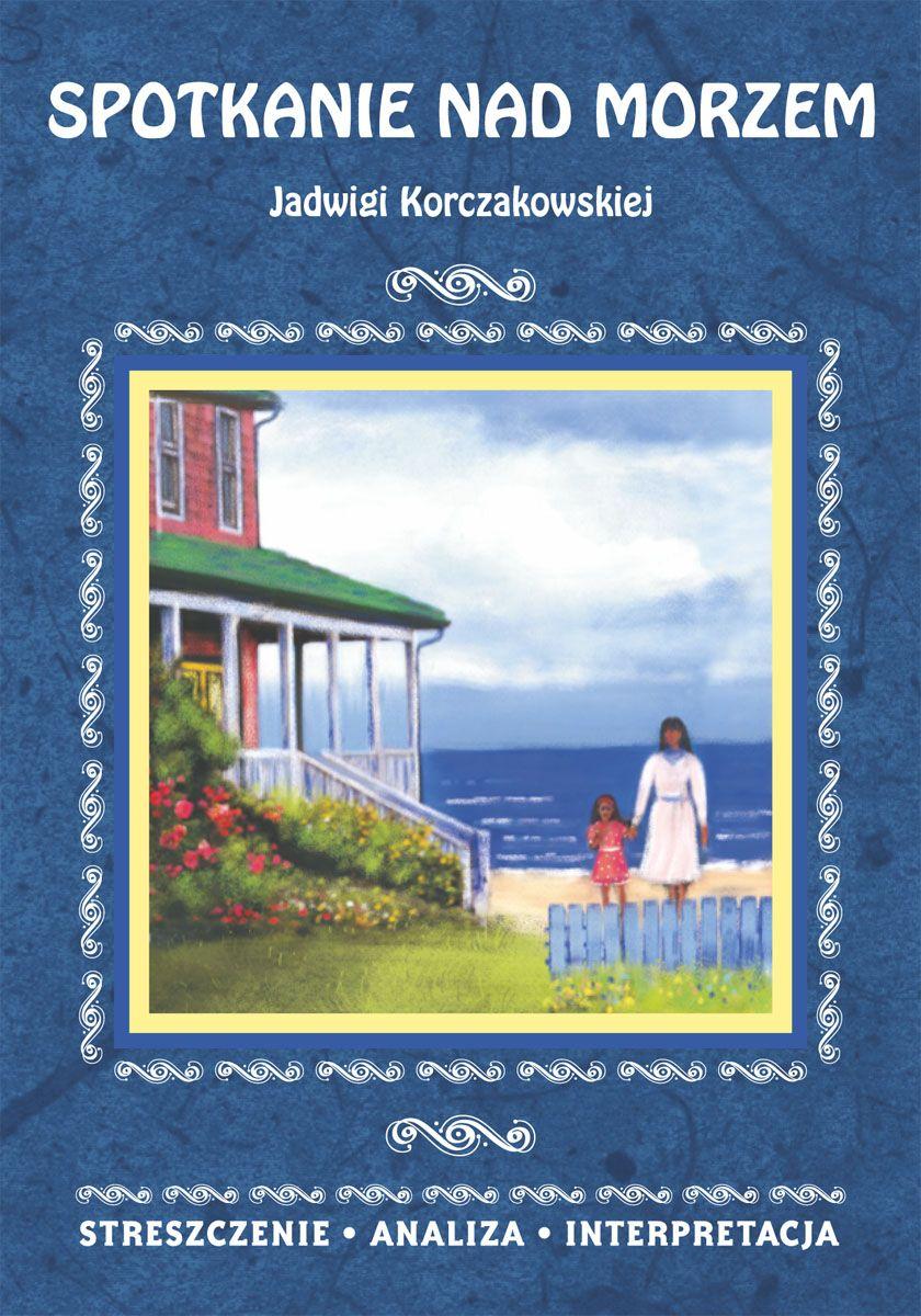 Spotkanie nad morzem Jadwigi Korczakowskiej. Streszczenie, analiza, interpretacja - Ebook (Książka PDF) do pobrania w formacie PDF