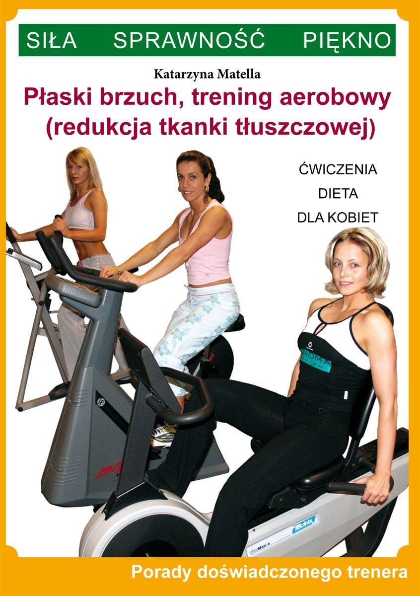 Płaski brzuch, trening aerobowy (redukcja tkanki tłuszczowej). Ćwiczenia, dieta dla kobiet. Porady doświadczonego trenera. Siła, sprawność, piękno - Ebook (Książka PDF) do pobrania w formacie PDF