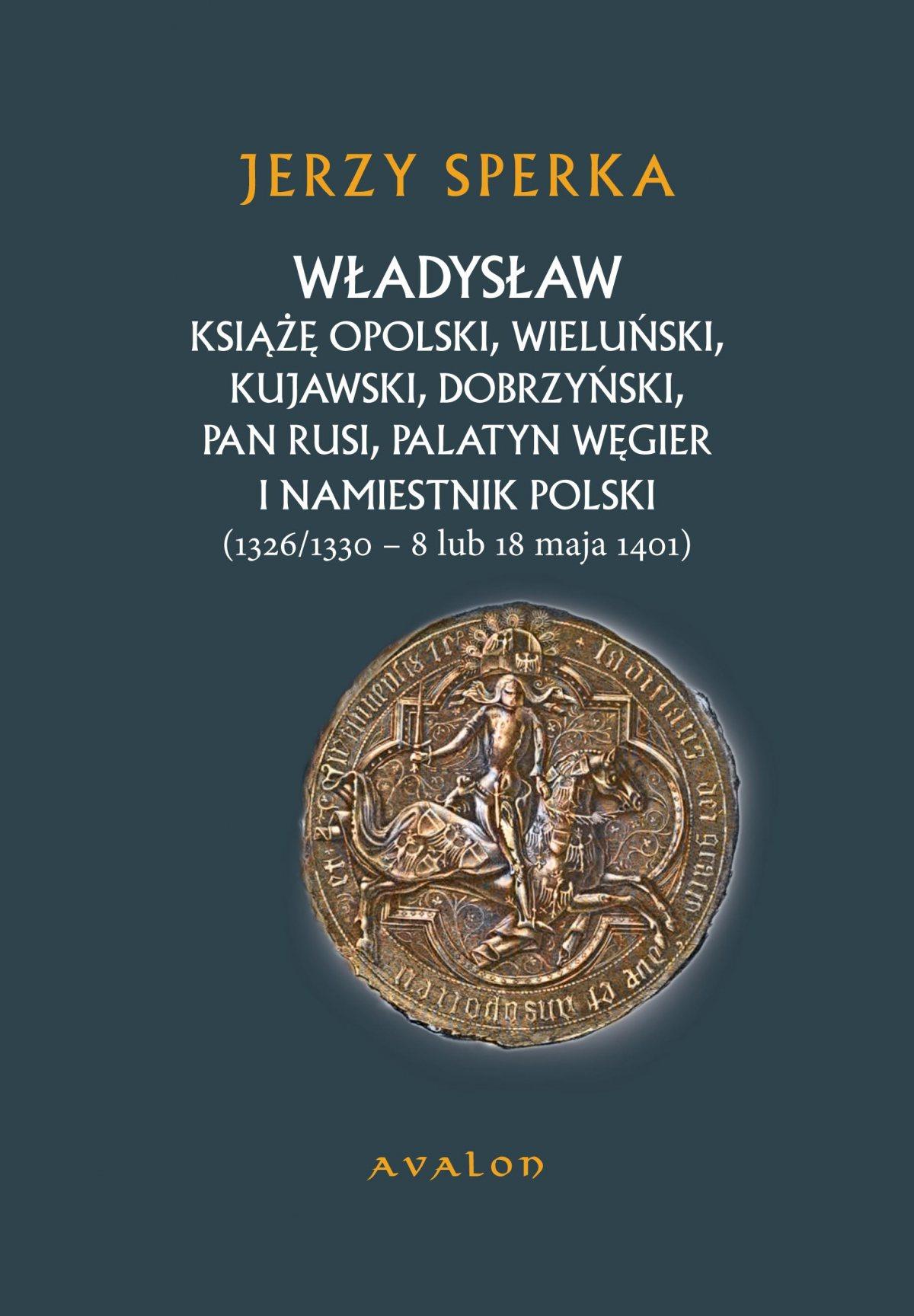 Władysław Książę Opolski, Wieluński, Kujawski, Dobrzyński, Pan Rusi, Palatyn Węgier i Namiestnik Polski (1326/1330 - 8 lu 18 maja 1401) - Ebook (Książka PDF) do pobrania w formacie PDF