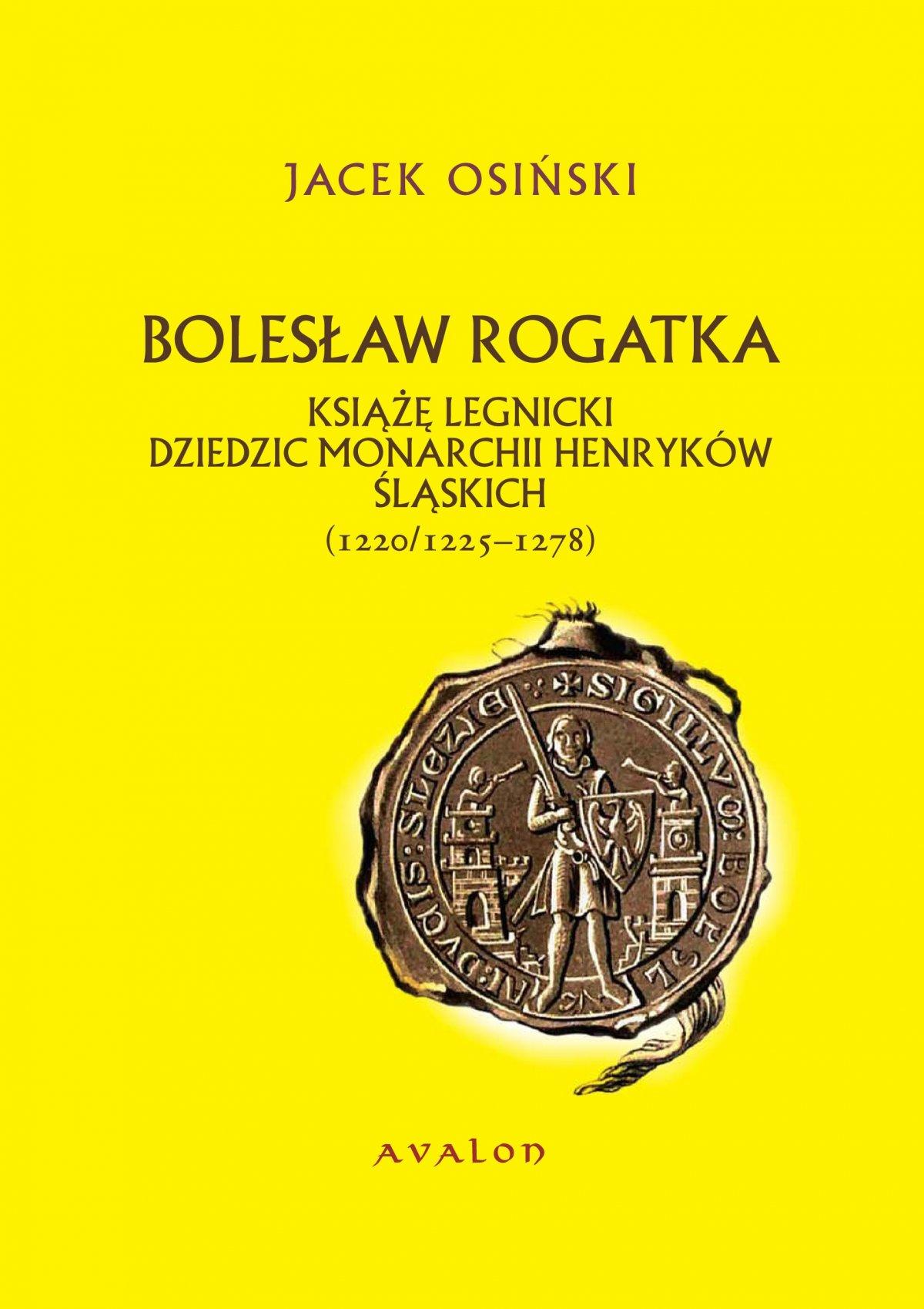 Bolesław Rogatka. Książę legnicki, dziedzic monarchii henryków śląskich (1220/1225-1278) - Ebook (Książka PDF) do pobrania w formacie PDF