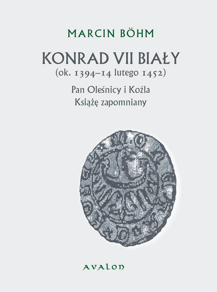 Konrad VII Biały (ok. 1394-14 lutego 1452). Pan Oleśnicy i Koźla. Książę zapomniany. - Ebook (Książka PDF) do pobrania w formacie PDF