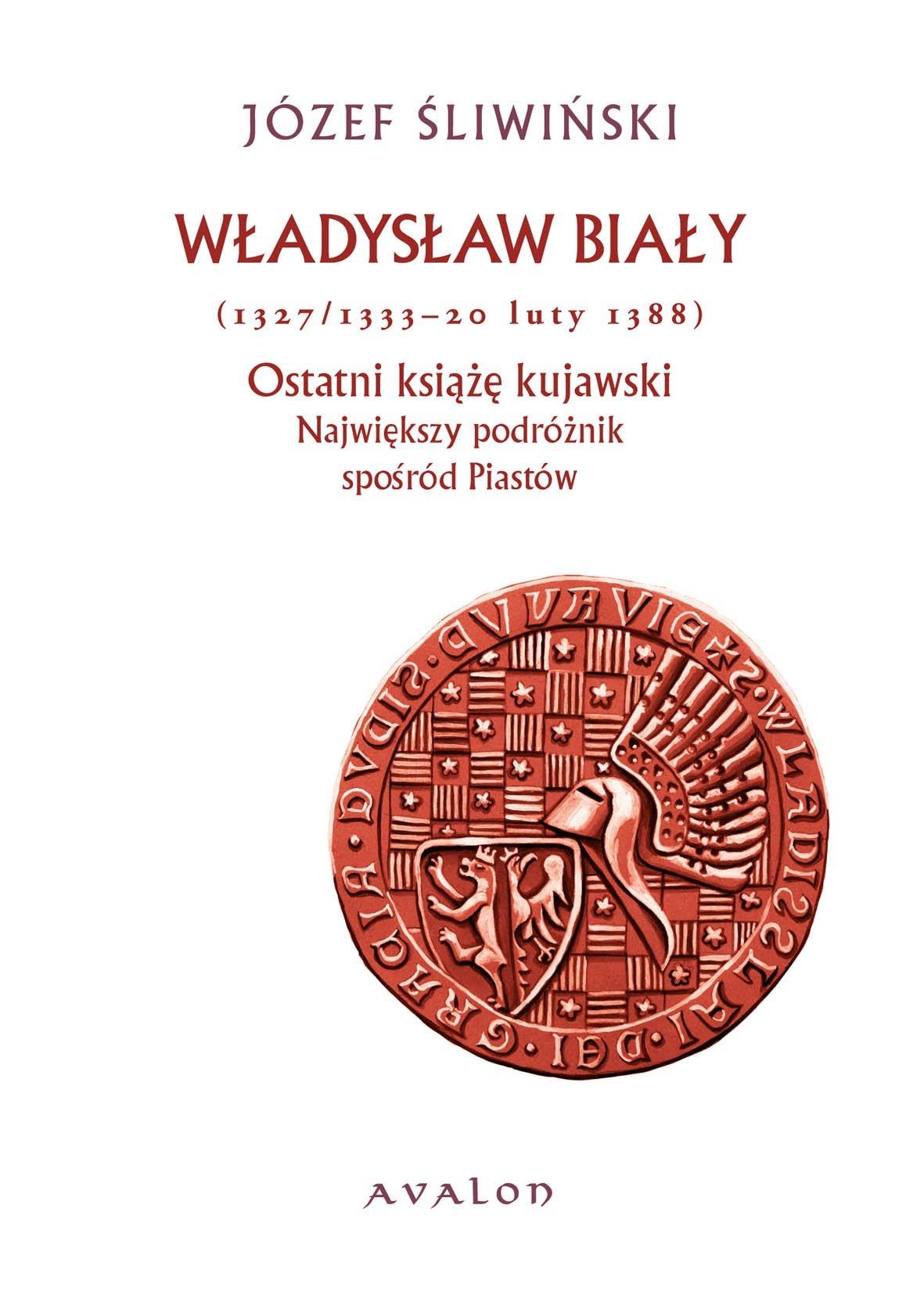Władysław Biały (1327/1333 - 20 luty 1388). Ostatni książę kujawski. Największy podróżnik spośród Piastów. - Ebook (Książka PDF) do pobrania w formacie PDF