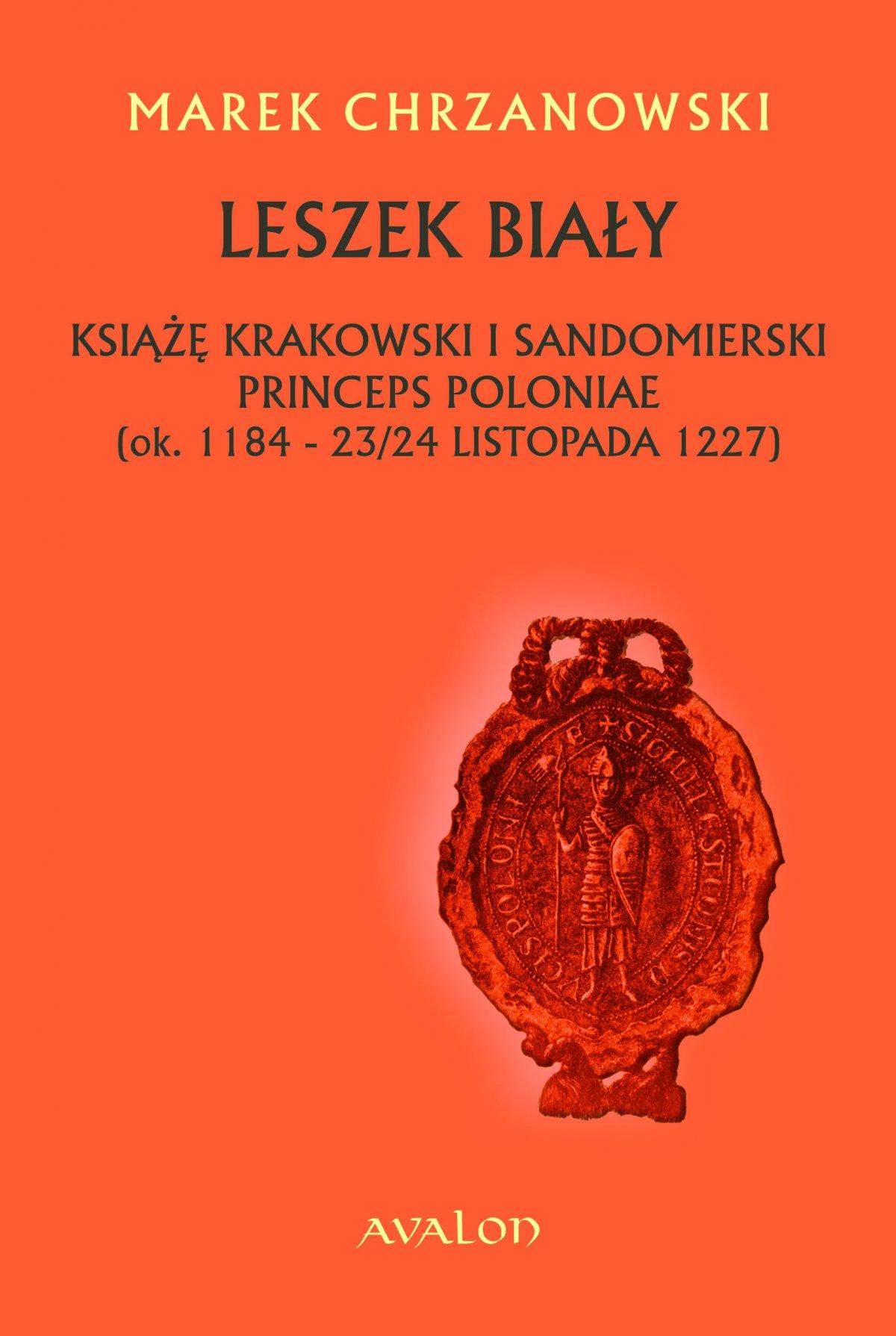 Leszek Biały. Książę krakowski i sandomierski, princeps Poloniae (ok. 1184 - 23/24 listopada 1227) - Ebook (Książka PDF) do pobrania w formacie PDF