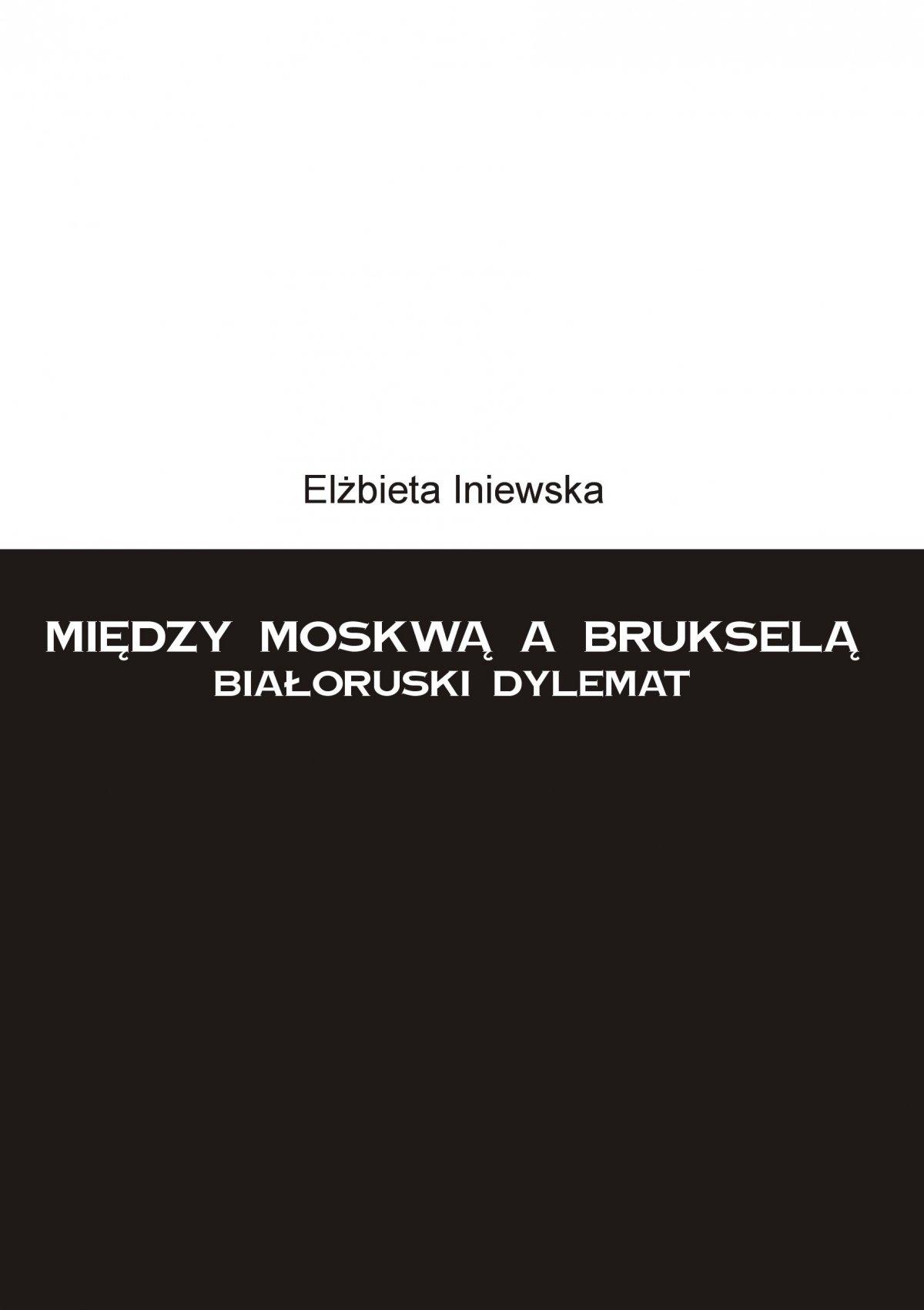 Między Moskwą a Brukselą. Białoruski dylemat - Ebook (Książka PDF) do pobrania w formacie PDF