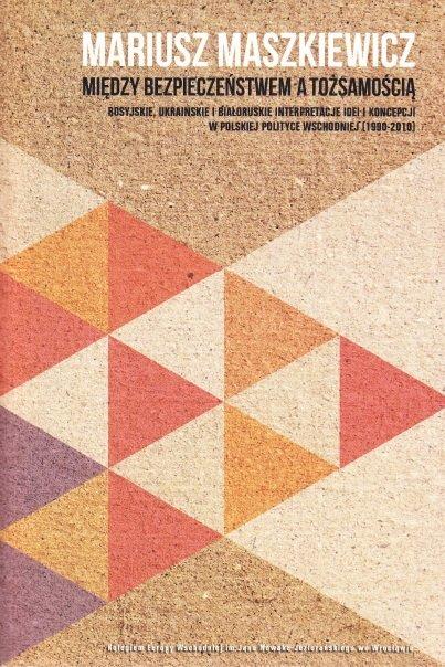 Między bezpieczeństwem a tożsamością. Rosyjskie, ukraińskie i białoruskie interpretacje idei i koncepcji w polskiej polityce wschodniej (1990-2010) - Ebook (Książka EPUB) do pobrania w formacie EPUB