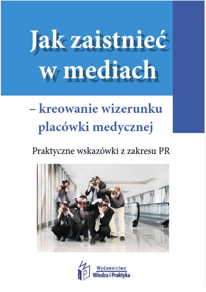 Jak zaistnieć w mediach – kreowanie wizerunku placówki medycznej. Praktyczne wskazówki z zakresu PR - Ebook (Książka PDF) do pobrania w formacie PDF