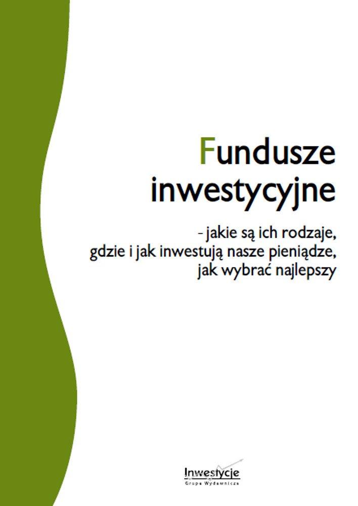 Fundusze inwestycyjne - jakie są ich rodzaje, gdzie i jak inwestują nasze pieniądze, jak wybrać najlepszy - Ebook (Książka PDF) do pobrania w formacie PDF