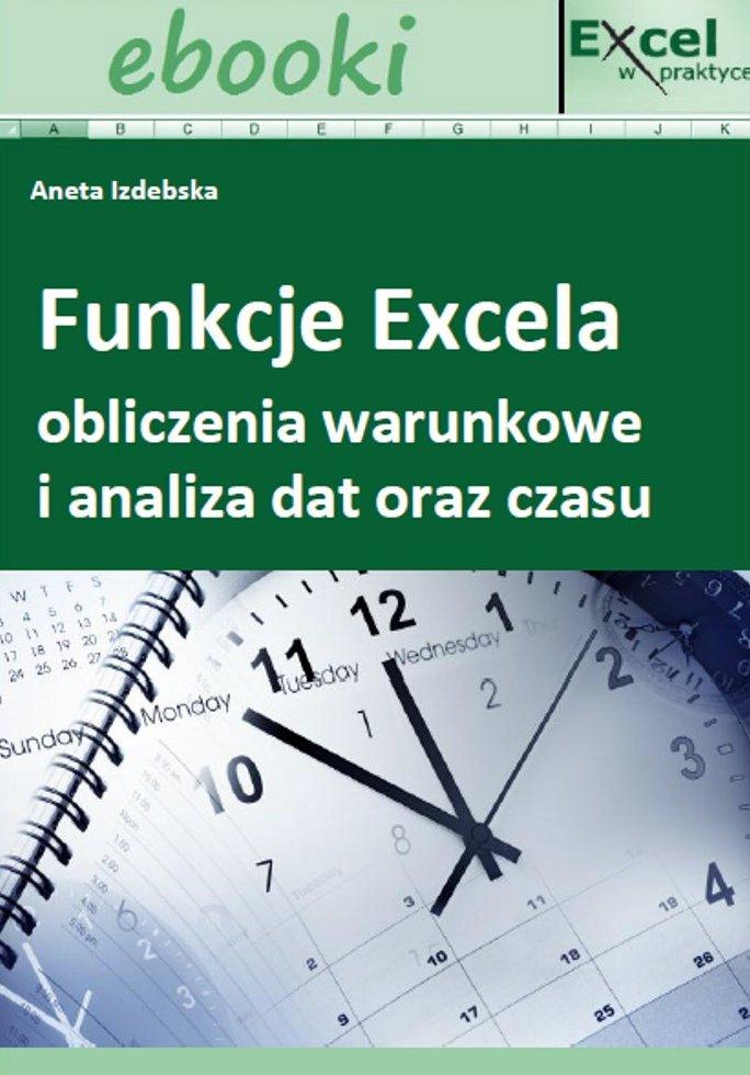 Funkcje Excela - obliczenia warunkowe i analiza dat oraz czasu - Ebook (Książka PDF) do pobrania w formacie PDF