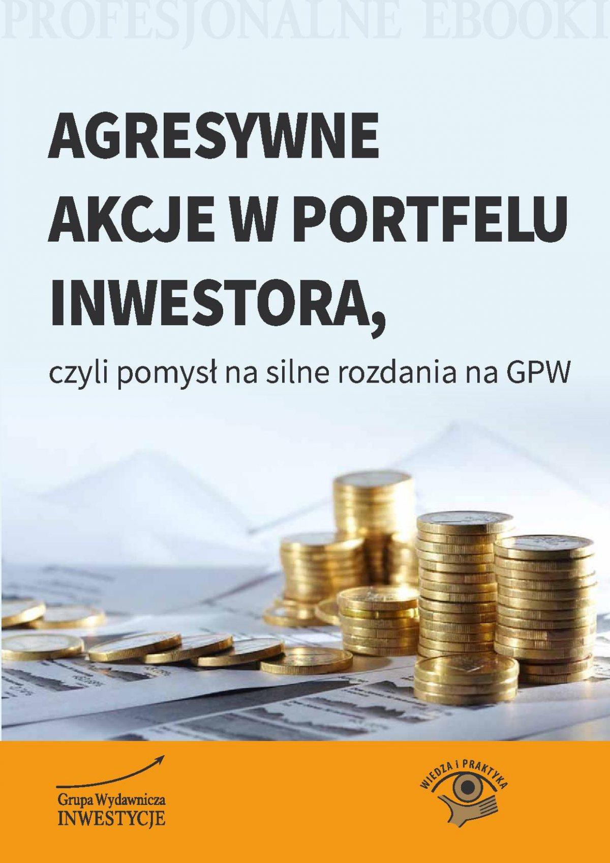 Agresywne akcje w portfelu inwestora, czyli pomysł na silne rozdania na GPW - Ebook (Książka PDF) do pobrania w formacie PDF