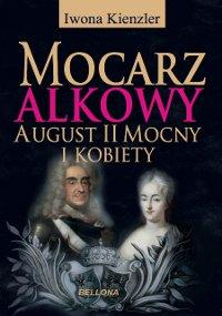 Mocarz alkowy. Miłości i romanse Augusta II Mocnego - Ebook (Książka na Kindle) do pobrania w formacie MOBI