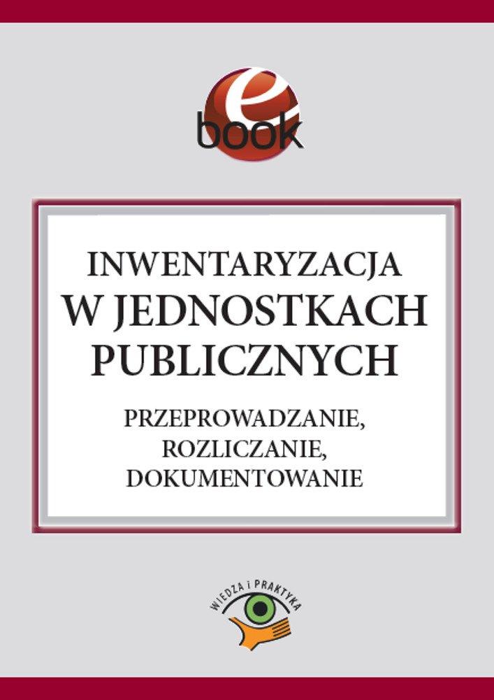Inwentaryzacja w jednostkach publicznych. Przeprowadzanie, rozliczanie, dokumentowanie - Ebook (Książka PDF) do pobrania w formacie PDF