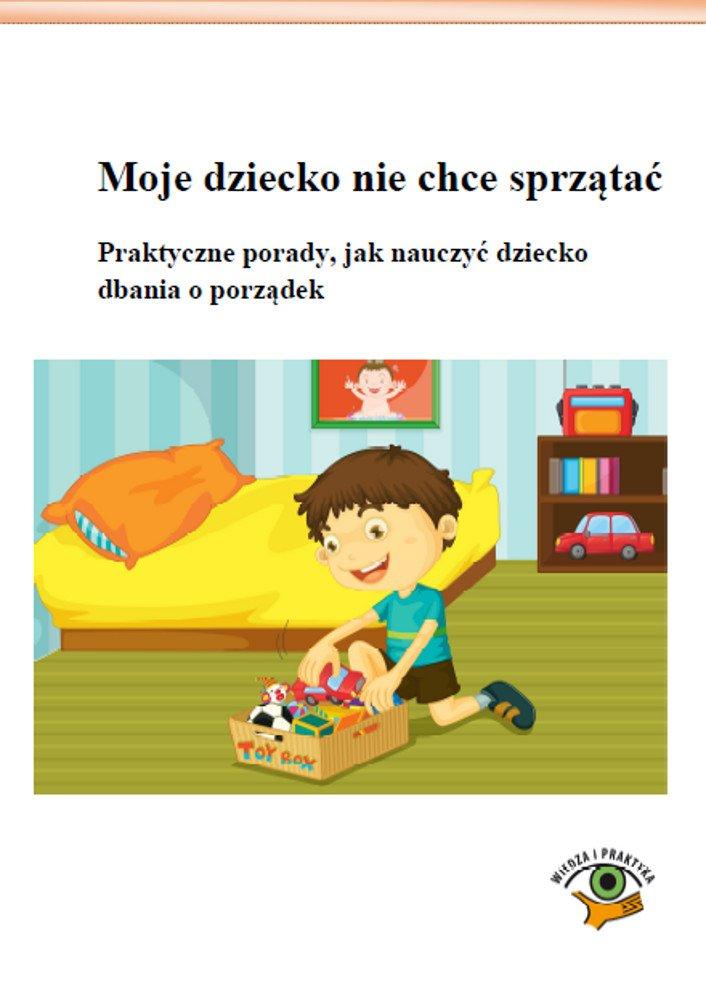 Moje dziecko nie chce sprzątać. Praktyczne porady, jak nauczyć dziecko dbania o porządek - Ebook (Książka PDF) do pobrania w formacie PDF