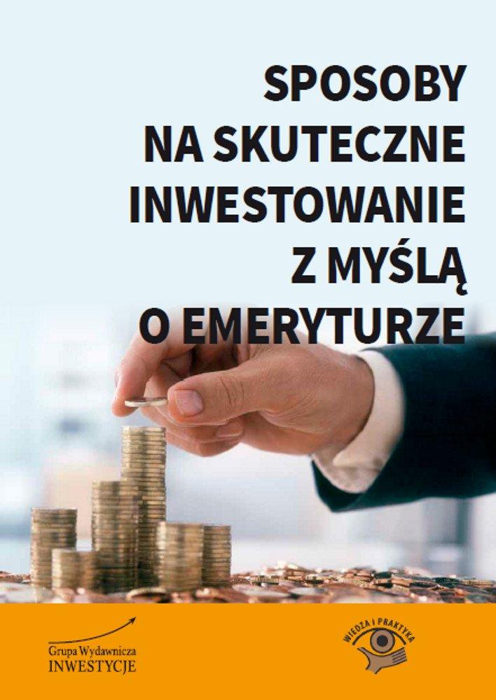 Sposoby na skuteczne inwestowanie z myślą o emeryturze - Ebook (Książka PDF) do pobrania w formacie PDF
