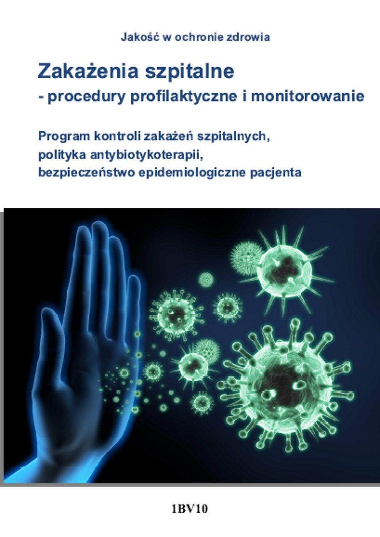 Zakażenia szpitalne - procedury profilaktyczne i monitorowanie. Program kontroli zakażeń szpitalnych, polityka antybiotykoterapii, bezpieczeństwo epidemiologiczne pacjenta - Ebook (Książka PDF) do pobrania w formacie PDF