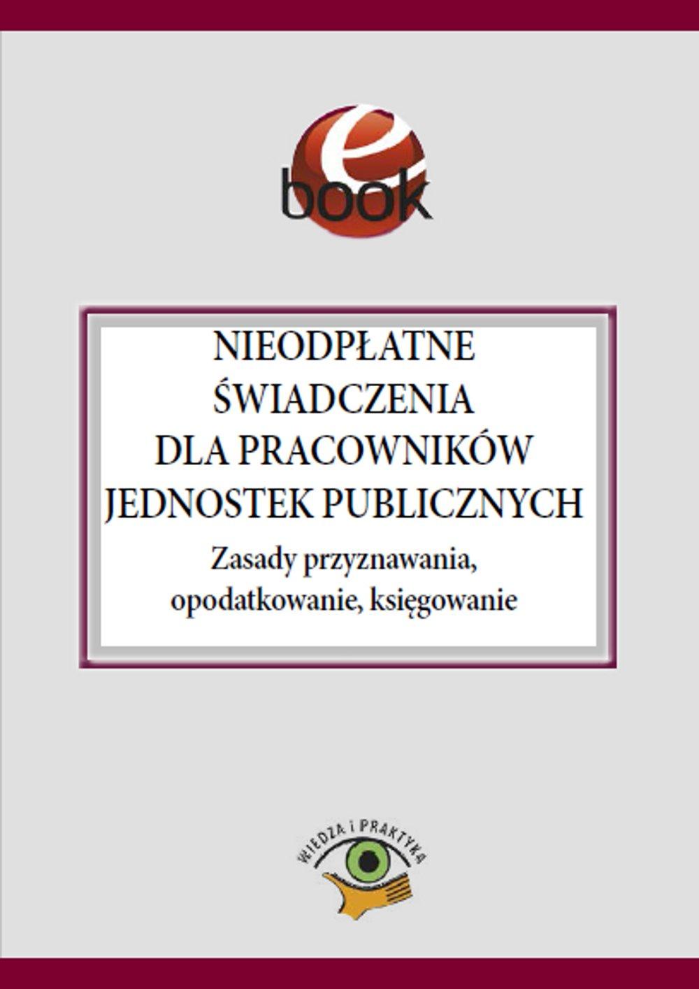 Nieodpłatne świadczenia dla pracowników jednostek publicznych. Zasady przyznawania, opodatkowanie, księgowanie - Ebook (Książka PDF) do pobrania w formacie PDF