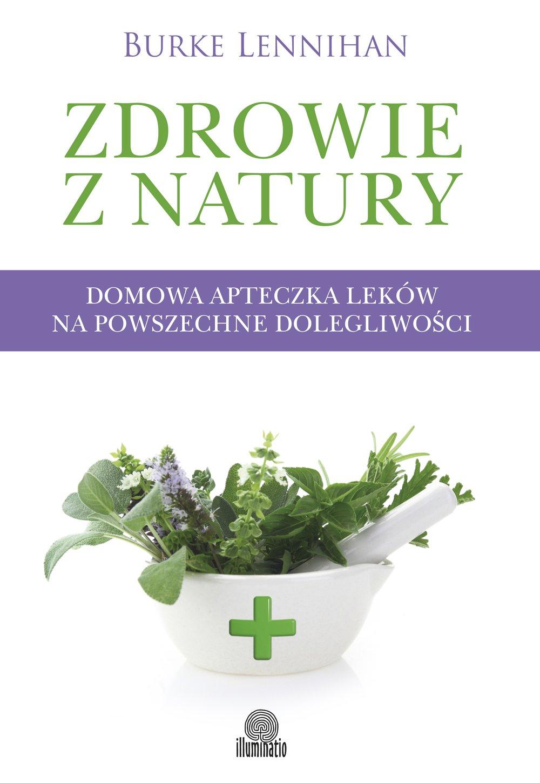 Zdrowie z natury. Domowa apteczka leków na powszechne dolegliwości - Ebook (Książka na Kindle) do pobrania w formacie MOBI