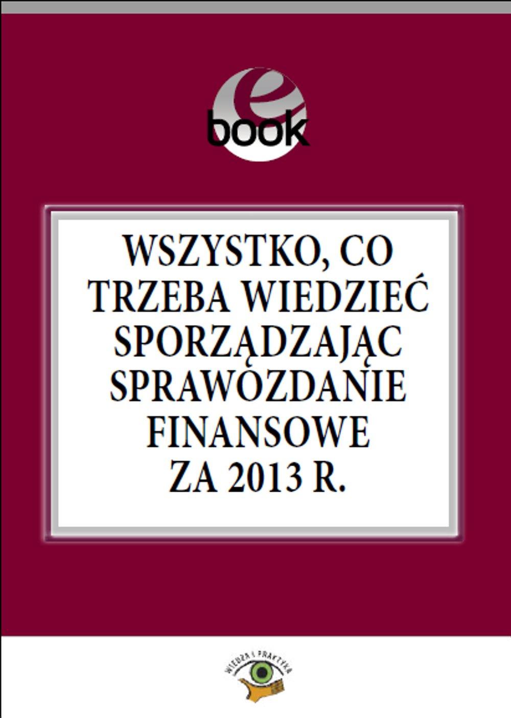 Wszystko, co trzeba wiedzieć sporządzając sprawozdanie finansowe za 2013 rok - Ebook (Książka PDF) do pobrania w formacie PDF