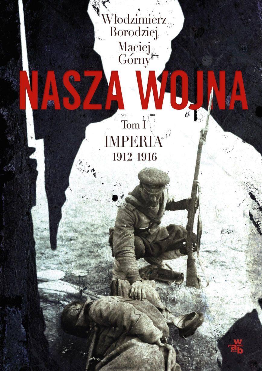 Nasza wojna. Tom I. Imperia 1912-1916 - Włodzimierz Borodziej, Maciej Górny