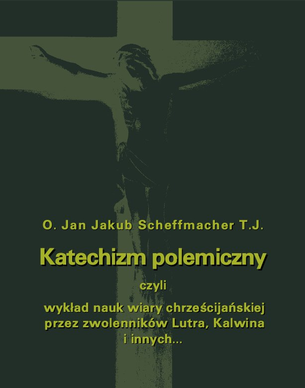 Katechizm polemiczny czyli wykład nauk wiary chrześcijańskiej przez zwolenników Lutra, Kalwina i innych z nimi spokrewnionych zaprzeczanych lub przekształcanych - Ebook (Książka na Kindle) do pobrania w formacie MOBI