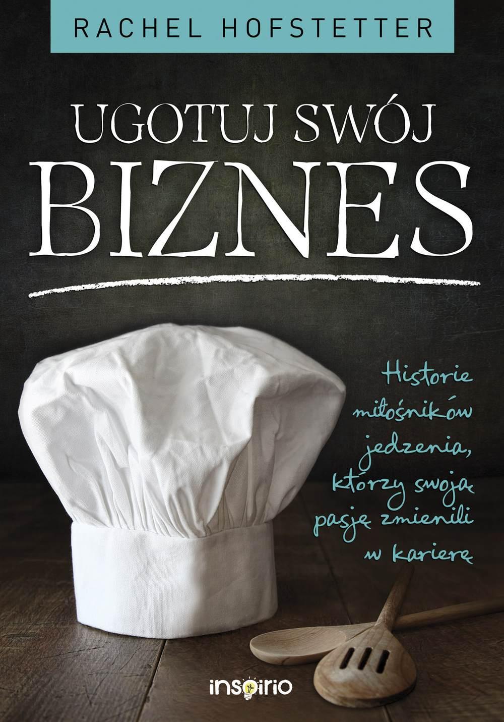 Ugotuj swój biznes. Historie miłośników jedzenia, którzy swoją pasję zmienili w karierę - Ebook (Książka EPUB) do pobrania w formacie EPUB