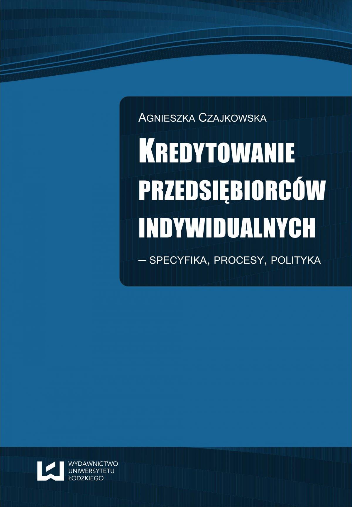 Kredytowanie przedsiębiorców indywidualnych – Specyfika, procesy, polityka - Ebook (Książka PDF) do pobrania w formacie PDF