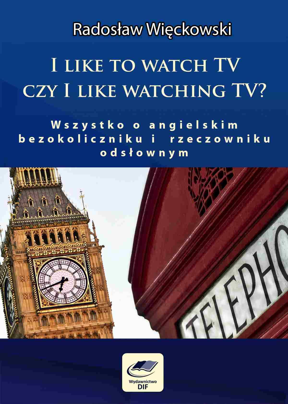 I like to watch TV czy I like watching TV? Wszystko o angielskim bezokoliczniku i rzeczowniku odsłownym - Ebook (Książka PDF) do pobrania w formacie PDF