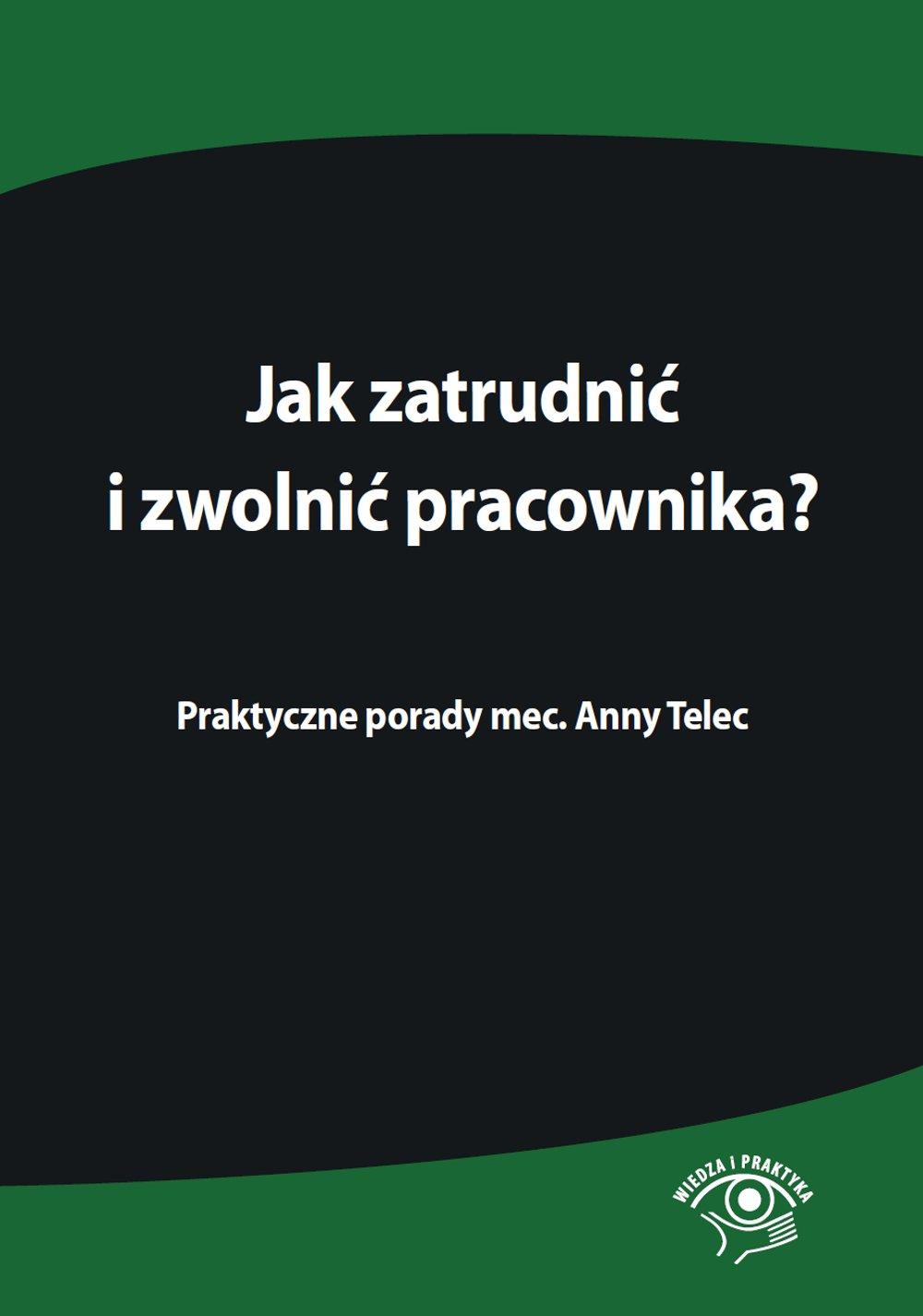 Jak zatrudnić i zwolnić pracownika. Praktyczne porady mec. Anny Telec - Ebook (Książka PDF) do pobrania w formacie PDF