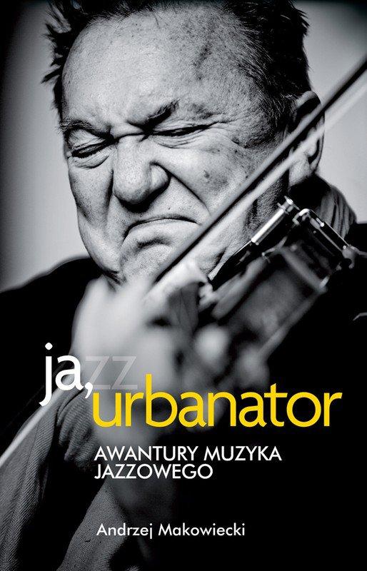 Ja, Urbanator. Awantury muzyka jazzowego - Ebook (Książka EPUB) do pobrania w formacie EPUB