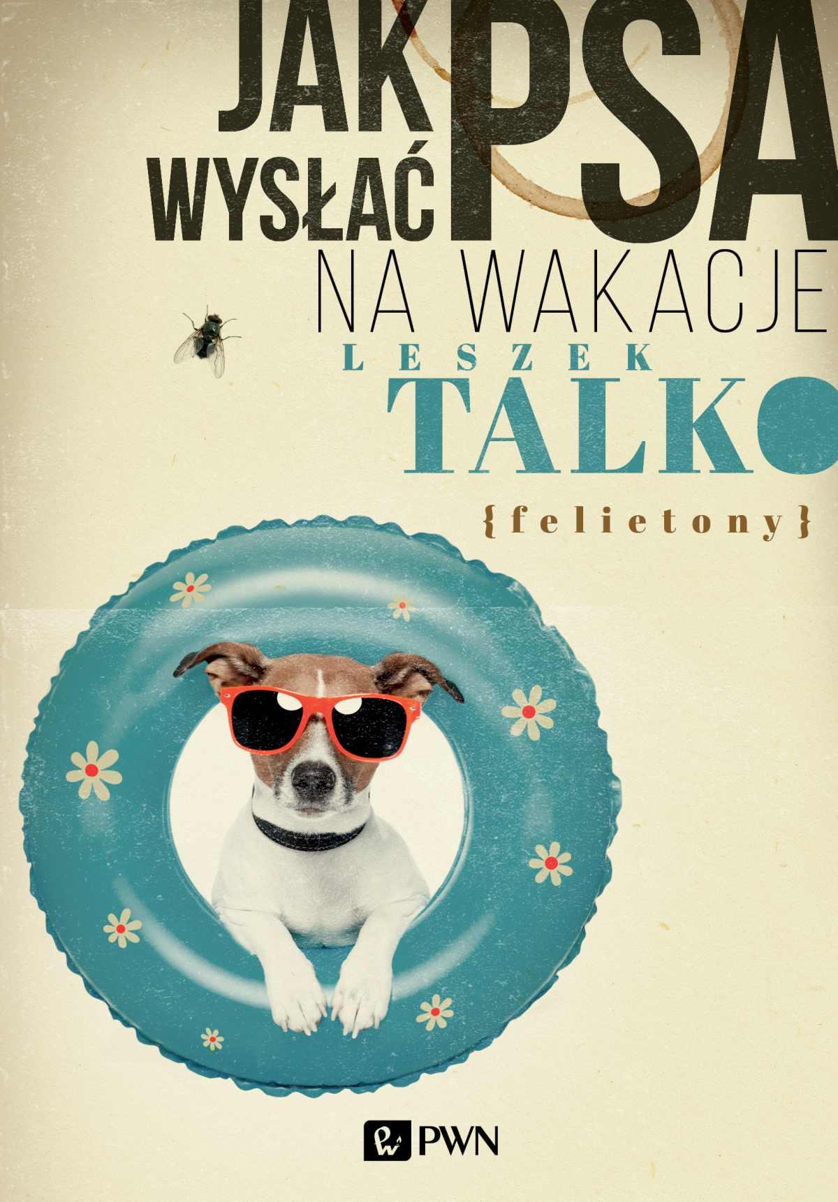 Jak wysłać psa na wakacje. Felietony - Ebook (Książka na Kindle) do pobrania w formacie MOBI