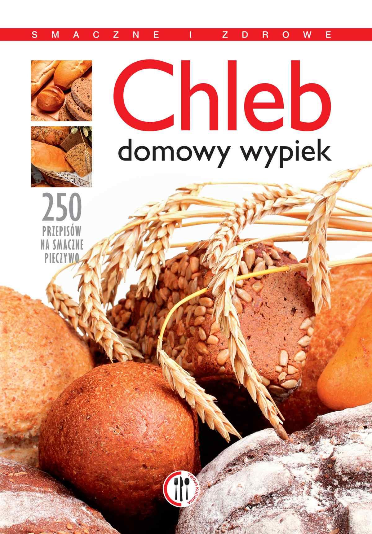 Chleb. Domowy wypiek. 250 przepisów na smaczne pieczywo - Ebook (Książka PDF) do pobrania w formacie PDF