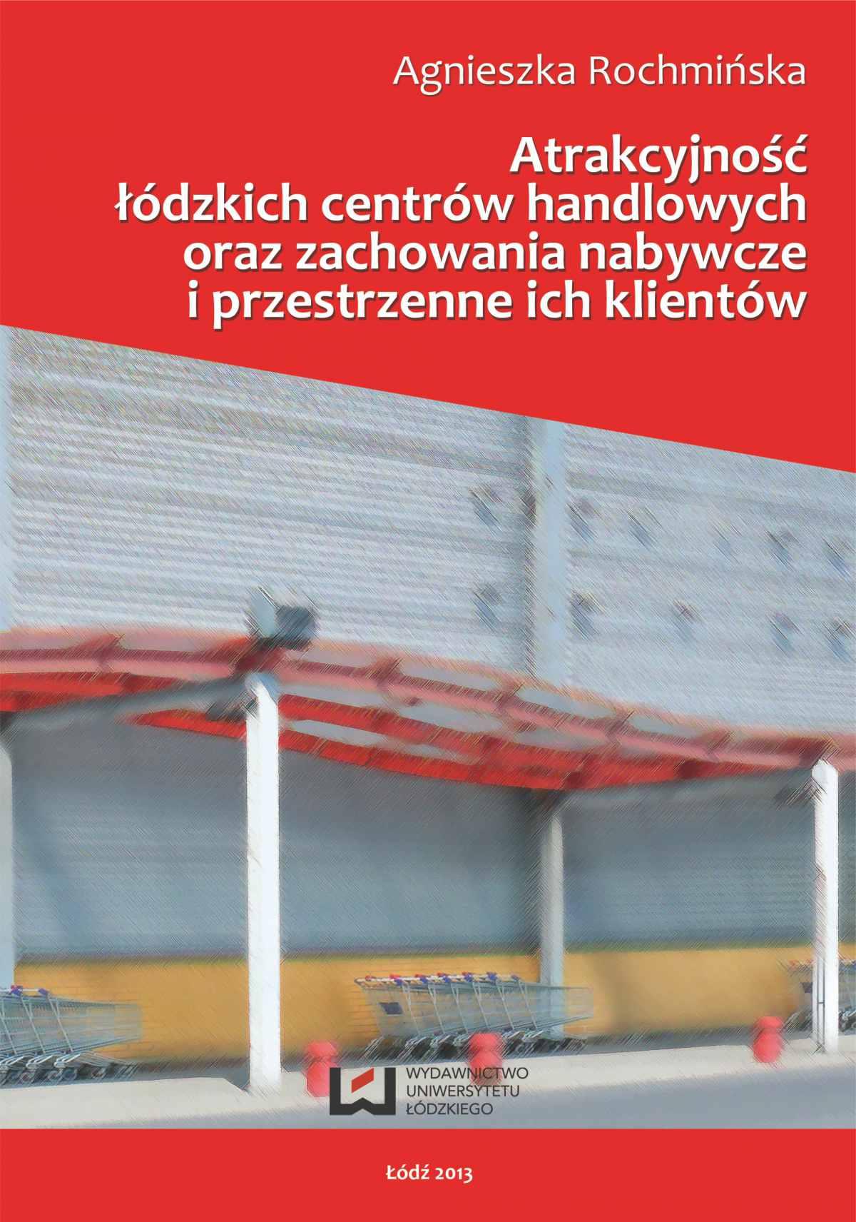 Atrakcyjność łódzkich centrów handlowych oraz zachowania nabywcze i przestrzenne ich klientów - Ebook (Książka PDF) do pobrania w formacie PDF