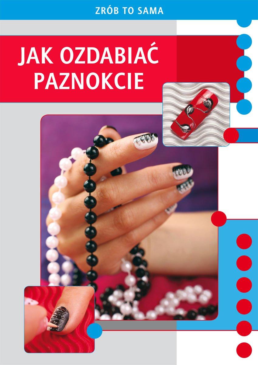 Jak ozdabiać paznokcie. Zrób To Sama - Ebook (Książka PDF) do pobrania w formacie PDF
