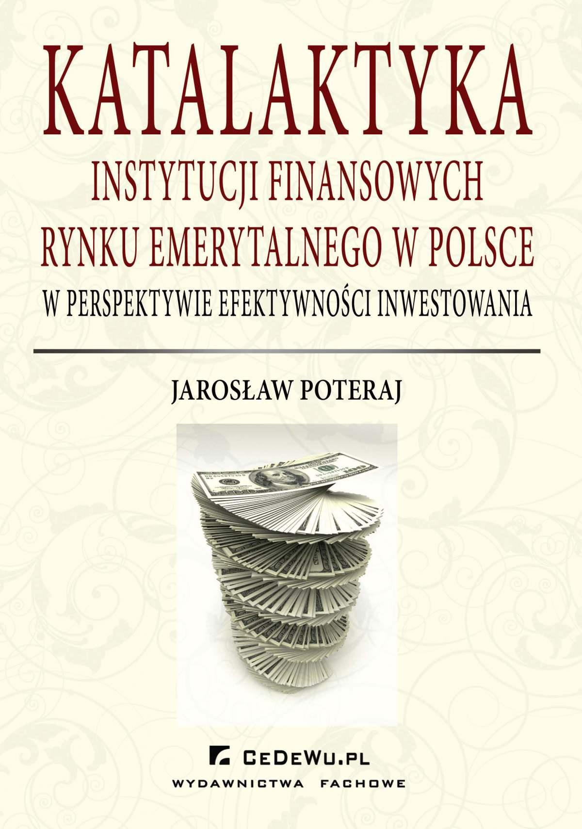 Katalaktyka instytucji finansowych rynku emerytalnego w Polsce w perspektywie efektywności inwestowania - Ebook (Książka PDF) do pobrania w formacie PDF