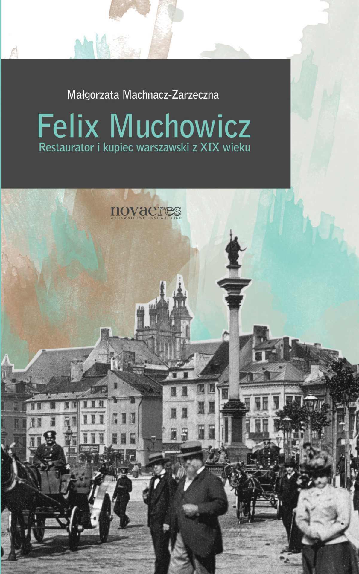 Felix Muchowicz. Kupiec i restaurator warszawski z XIX wieku - Ebook (Książka EPUB) do pobrania w formacie EPUB
