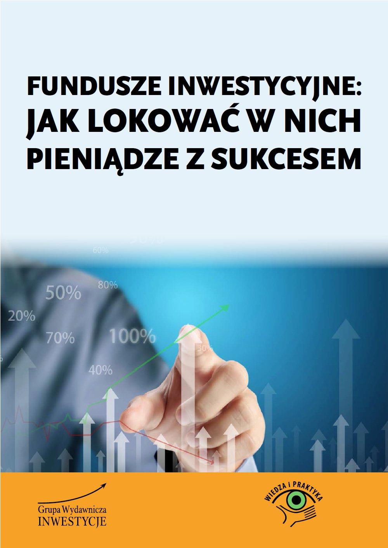Fundusze inwestycyjne: jak lokować w nich pieniądze z sukcesem - Ebook (Książka PDF) do pobrania w formacie PDF