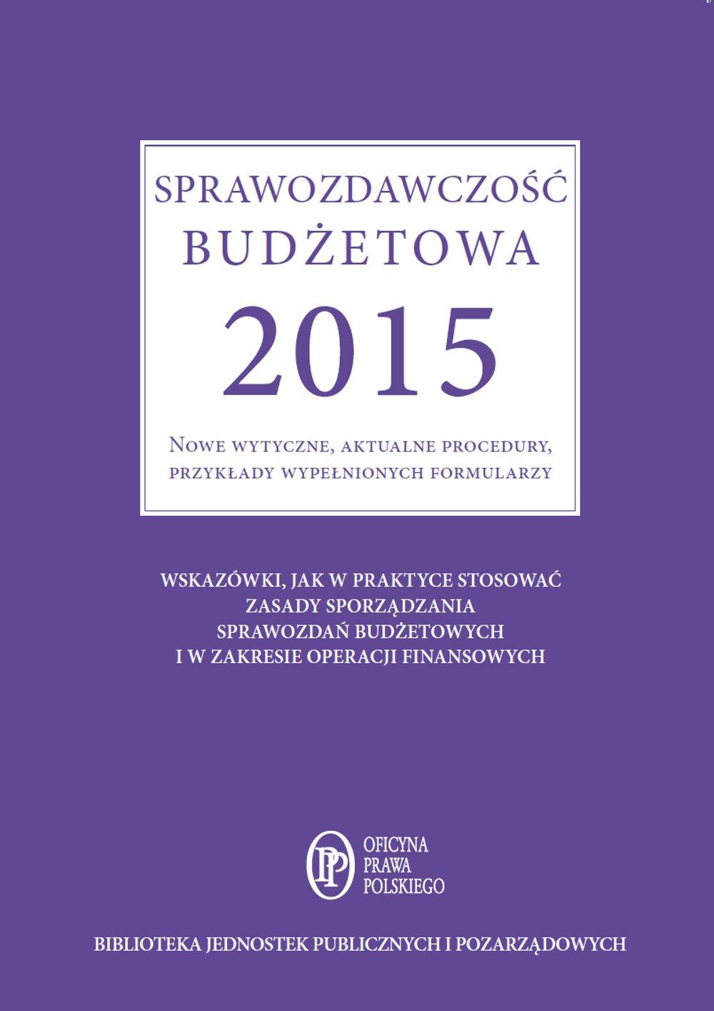 Sprawozdawczość budżetowa 2015. Nowe wytyczne, aktualne procedury, przykłady wypełnionych formularzy - Ebook (Książka EPUB) do pobrania w formacie EPUB