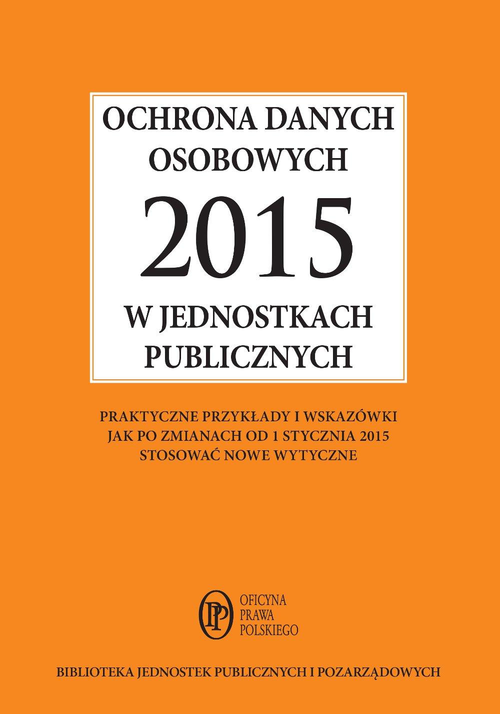 Ochrona danych osobowych 2015 w jednostkach publicznych - praktyczne przykłady i wskazówki jak po zmianach od 1 stycznia 2015 stosować nowe wytyczne - Ebook (Książka na Kindle) do pobrania w formacie MOBI
