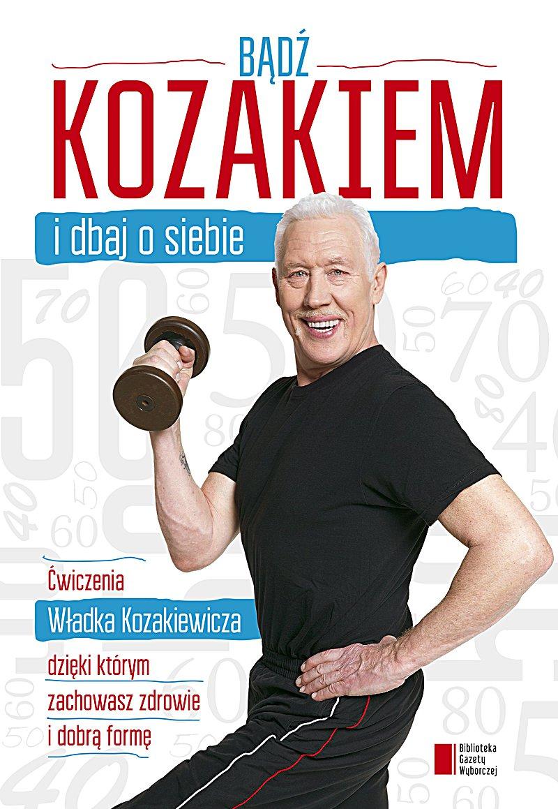 Bądź kozakiem i dbaj o siebie. Ćwiczenia Władka Kozakiewicza, dzięki którym zachowasz zdrowie i dobrą formę - Ebook (Książka PDF) do pobrania w formacie PDF