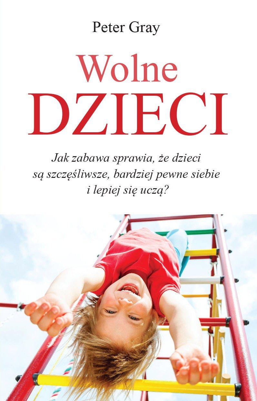 Wolne dzieci. Ja zabawa sprawia, że dzieci są szczęśliwsze, bardziej pewne siebie i lepiej się uczą? - Ebook (Książka PDF) do pobrania w formacie PDF
