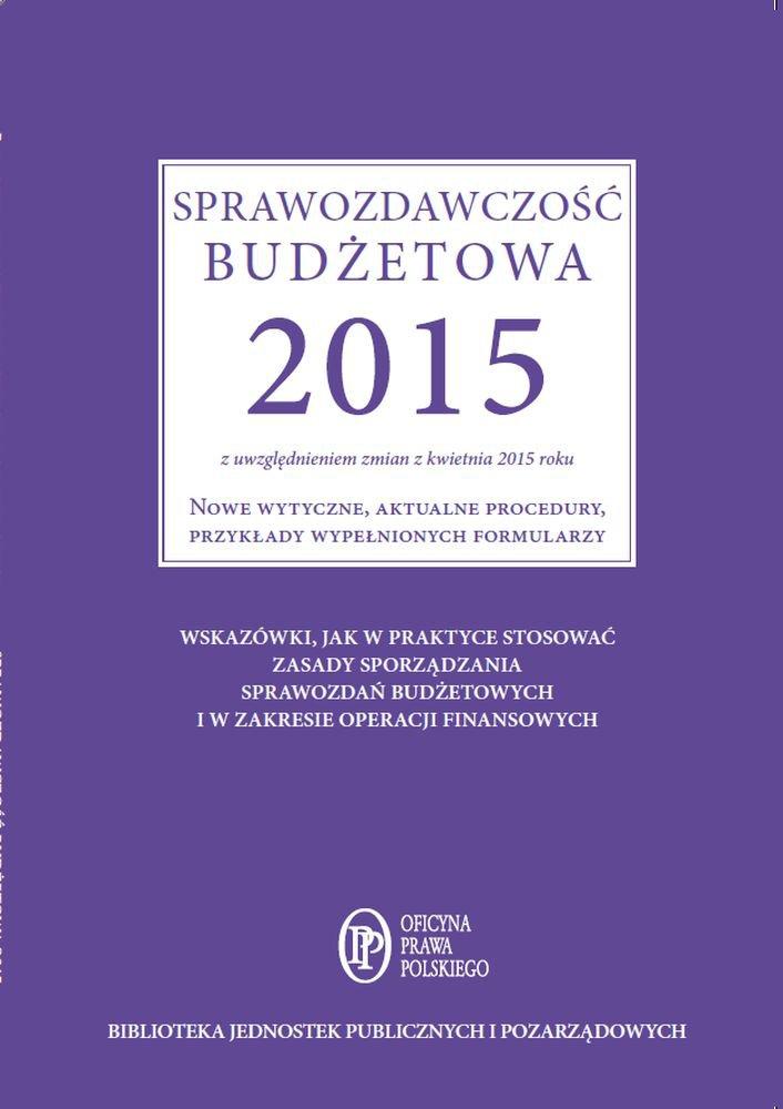 Sprawozdawczość budżetowa 2015 z uwzględnieniem zmian z kwietnia 2015 roku. Nowe wytyczne, aktualne procedury, przykłady wypełnionych formularzy - Ebook (Książka EPUB) do pobrania w formacie EPUB